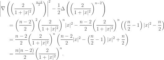 \displaystyle\begin{gathered} {\left| {\nabla \left( {{{\left( {\frac{2}{{1 + |x{|^2}}}} \right)}^{\frac{{n - 2}}{2}}}} \right)} \right|^2} - \frac{1}{2}\Delta \left( {{{\left( {\frac{2}{{1 + |x{|^2}}}} \right)}^{n - 2}}} \right) \hfill \\ \qquad= {\left( {\frac{{n - 2}}{2}} \right)^2}{\left( {\frac{2}{{1 + |x{|^2}}}} \right)^n}|x{|^2} - \frac{{n - 2}}{2}{\left( {\frac{2}{{1 + |x{|^2}}}} \right)^n}\left( {\left( {\frac{n}{2} - 1} \right)|x{|^2} - \frac{n}{2}} \right) \hfill \\ \qquad= \frac{{n - 2}}{2}{\left( {\frac{2}{{1 + |x{|^2}}}} \right)^n}\left( {\frac{{n - 2}}{2}|x{|^2} - \left( {\frac{n}{2} - 1} \right)|x{|^2} + \frac{n}{2}} \right) \hfill \\ \qquad= \frac{{n(n - 2)}}{2}{\left( {\frac{2}{{1 + |x{|^2}}}} \right)^n}. \hfill \\ \end{gathered}