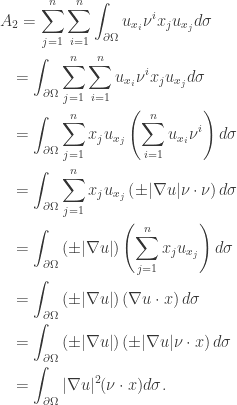 \displaystyle\begin{gathered} {A_2} = \sum\limits_{j = 1}^n {\sum\limits_{i = 1}^n {\int_{\partial \Omega } {{u_{{x_i}}}{\nu ^i}{x_j}{u_{{x_j}}}d\sigma } } } \hfill \ \quad= \int_{\partial \Omega } {\sum\limits_{j = 1}^n {\sum\limits_{i = 1}^n {{u_{{x_i}}}{\nu ^i}{x_j}{u_{{x_j}}}d\sigma } } } \hfill \ \quad= \int_{\partial \Omega } {\sum\limits_{j = 1}^n {{x_j}{u_{{x_j}}}\left( {\sum\limits_{i = 1}^n {{u_{{x_i}}}{\nu ^i}} } \right)d\sigma } } \hfill \ \quad= \int_{\partial \Omega } {\sum\limits_{j = 1}^n {{x_j}{u_{{x_j}}}\left( { \pm |\nabla u|\nu \cdot \nu } \right)d\sigma } } \hfill \ \quad= \int_{\partial \Omega } {\left( { \pm |\nabla u|} \right)\left( {\sum\limits_{j = 1}^n {{x_j}{u_{{x_j}}}} } \right)d\sigma } \hfill \ \quad= \int_{\partial \Omega } {\left( { \pm |\nabla u|} \right)\left( {\nabla u \cdot x} \right)d\sigma } \hfill \ \quad= \int_{\partial \Omega } {\left( { \pm |\nabla u|} \right)\left( { \pm |\nabla u|\nu \cdot x} \right)d\sigma } \hfill \ \quad= \int_{\partial \Omega } {|\nabla u{|^2}(\nu \cdot x)d\sigma }. \hfill \ \end{gathered}
