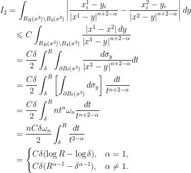 \displaystyle\begin{gathered} {I_2} = \int_{{B_R}({x^3})\backslash {B_\delta }({x^3})} {\left| {\frac{{x_i^1 - {y_i}}}{{{{\left| {{x^1} - y} \right|}^{n + 2 - \alpha }}}} - \frac{{x_i^2 - {y_i}}}{{{{\left| {{x^2} - y} \right|}^{n + 2 - \alpha }}}}} \right|dy} \hfill \\ \qquad\leqslant C\int_{{B_R}({x^3})\backslash {B_\delta }({x^3})} {\frac{{\left| {{x^1} - {x^2}} \right|dy}}{{{{\left| {{x^3} - y} \right|}^{n + 2 - \alpha }}}}} \hfill \\ \qquad= \frac{{C\delta }}{2}\int_\delta ^R {\int_{\partial {B_t}({x^3})} {\frac{{d{\sigma _y}}}{{{{\left| {{x^3} - y} \right|}^{n + 2 - \alpha }}}}} } dt \hfill \\ \qquad= \frac{{C\delta }}{2}\int_\delta ^R {\left[ {\int_{\partial {B_t}({x^3})} {d{\sigma _y}} } \right]\frac{{dt}}{{{t^{n + 2 - \alpha }}}}} \hfill \\ \qquad= \frac{{C\delta }}{2}\int_\delta ^R {n{t^n}{\omega _n}\frac{{dt}}{{{t^{n + 2 - \alpha }}}}} \hfill \\ \qquad= \frac{{nC\delta {\omega _n}}}{2}\int_\delta ^R {\frac{{dt}}{{{t^{2 - \alpha }}}}} \hfill \\ \qquad= \begin{cases}C\delta (\log R - \log \delta ),&\alpha = 1, \hfill \\ C\delta ({R^{\alpha - 1}} - {\delta ^{\alpha - 1}}),&\alpha \ne 1. \end{cases} \hfill \\\end{gathered}