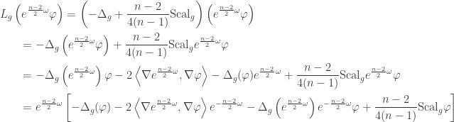 \displaystyle\begin{gathered} {L_g}\left( {{e^{\frac{{n - 2}}{2}\omega }}\varphi } \right) = \left( { - {\Delta _g} + \frac{{n - 2}}{{4(n - 1)}}{\rm Scal}_g} \right)\left( {{e^{\frac{{n - 2}}{2}\omega }}\varphi } \right) \hfill \\ \qquad= - {\Delta _g}\left( {{e^{\frac{{n - 2}}{2}\omega }}\varphi } \right) + \frac{{n - 2}}{{4(n - 1)}}{\rm Scal}_g{e^{\frac{{n - 2}}{2}\omega }}\varphi \hfill \\ \qquad= - {\Delta _g}\left( {{e^{\frac{{n - 2}}{2}\omega }}} \right)\varphi - 2\left\langle {\nabla {e^{\frac{{n - 2}}{2}\omega }},\nabla \varphi } \right\rangle - {\Delta _g}(\varphi ){e^{\frac{{n - 2}}{2}\omega }} + \frac{{n - 2}}{{4(n - 1)}}{\rm Scal}_g{e^{\frac{{n - 2}}{2}\omega }}\varphi \hfill \\ \qquad= {e^{\frac{{n - 2}}{2}\omega }}\left[ { - {\Delta _g}(\varphi ) - 2\left\langle {\nabla {e^{\frac{{n - 2}}{2}\omega }},\nabla \varphi } \right\rangle {e^{ - \frac{{n - 2}}{2}\omega }} - {\Delta _g}\left( {{e^{\frac{{n - 2}}{2}\omega }}} \right){e^{ - \frac{{n - 2}}{2}\omega }}\varphi + \frac{{n - 2}}{{4(n - 1)}}{\rm Scal}_g\varphi } \right] \hfill \\ \end{gathered}