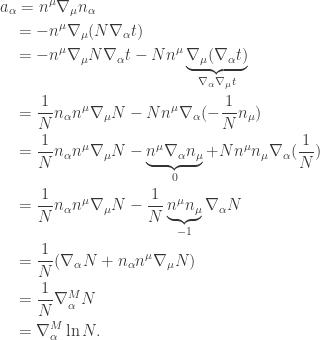 \displaystyle\begin{gathered} {a_\alpha } = {n^\mu }{\nabla _\mu }{n_\alpha } \hfill \\ \quad\,= - {n^\mu }{\nabla _\mu }(N{\nabla _\alpha }t) \hfill \\ \quad\,= - {n^\mu }{\nabla _\mu }N{\nabla _\alpha }t - N{n^\mu }\underbrace {{\nabla _\mu }({\nabla _\alpha }t)}_{{\nabla _\alpha }{\nabla _\mu }t} \hfill \\ \quad\,= \frac{1}{N}{n_\alpha }{n^\mu }{\nabla _\mu }N - N{n^\mu }{\nabla _\alpha }( - \frac{1}{N}{n_\mu }) \hfill \\ \quad\,= \frac{1}{N}{n_\alpha }{n^\mu }{\nabla _\mu }N - \underbrace {{n^\mu }{\nabla _\alpha }{n_\mu }}_0 + N{n^\mu }{n_\mu }{\nabla _\alpha }(\frac{1}{N}) \hfill \\ \quad\,= \frac{1}{N}{n_\alpha }{n^\mu }{\nabla _\mu }N - \frac{1}{N}\underbrace {{n^\mu }{n_\mu }}_{ - 1}{\nabla _\alpha }N \hfill \\ \quad\,= \frac{1}{N}({\nabla _\alpha }N + {n_\alpha }{n^\mu }{\nabla _\mu }N) \hfill \\ \quad\,= \frac{1}{N}\nabla _\alpha ^MN \hfill \\ \quad\,= \nabla _\alpha ^M\ln N. \hfill \\ \end{gathered}