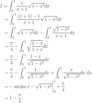 \displaystyle\begin{gathered} I = \int_0^1 {\frac{x}{{x + 1}}\sqrt {1 - {x^2}} dx} \hfill \\ \quad= \int_0^1 {\frac{{(x + 1) - 1}}{{x + 1}}\sqrt {1 - {x^2}} dx} \hfill \\ \quad= \int_0^1 {\sqrt {1 - {x^2}} dx} - \int_0^1 {\frac{{\sqrt {1 - {x^2}} }}{{x + 1}}dx} \hfill \\ \quad= \frac{\pi }{4} - \int_0^1 {\sqrt {\frac{{1 - x}}{{1 + x}}} dx} \hfill \\ \quad= \frac{\pi }{4} - \int_0^1 {\frac{{1 - x}}{{\sqrt {1 - {x^2}} }}dx} \hfill \\ \quad= \frac{\pi }{4} - \int_0^1 {\frac{1}{{\sqrt {1 - {x^2}} }}dx} + \int_0^1 {\frac{x}{{\sqrt {1 - {x^2}} }}dx} {\text{ d}}x \hfill \\ \quad= - \arcsin x - \sqrt {1 - {x^2}} \bigg|_0^1 + \frac{\pi }{4} \hfill \\ \quad= 1 - \frac{\pi }{4}. \hfill \\ \end{gathered}