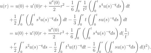 \displaystyle\begin{gathered} u(r) = u(0) + u'(0)r + \frac{u''(0)}{2} {r^2} - \frac{1}{6}\int_0^r {\frac{1}{{{t^2}}}\left( {\int_0^t {{s^4}u{{(s)}^{ - q}}ds} } \right)dt} \hfill \\ \qquad+ \frac{1}{2}\int_0^r {\left( {\int_0^t {{s^2}u{{(s)}^{ - q}}ds} } \right)dt} - \frac{1}{3}\int_0^r {t\left( {\int_0^t {su{{(s)}^{ - q}}ds} } \right)dt} \hfill \\ \qquad =u(0) + u'(0)r +\frac{u''(0)}{2}{r^2} + \frac{1}{6}\int_0^r {\left( {\int_0^t {{s^4}u{{(s)}^{ - q}}ds} } \right)d(\frac{1}{t})} \hfill \\ \qquad+ \frac{r}{2}\int_0^r {{s^2}u{{(s)}^{ - q}}ds} - \frac{1}{2}\int_0^r {{t^3}u{{(t)}^{ - q}}dt} - \frac{1}{6}\int_0^r {\left( {\int_0^t {su{{(s)}^{ - q}}ds} } \right)d({t^2})}. \hfill \\ \end{gathered}