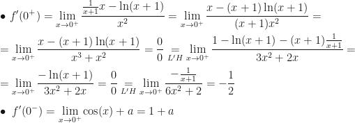 \displaystyle\bullet~f'(0^+)=\lim_{x\rightarrow0^+}\dfrac{\frac1{x+1}x-\ln(x+1)}{x^2}=\lim_{x\rightarrow0^+}\dfrac{x-(x+1)\ln(x+1)}{(x+1)x^2}=\\\\=\lim_{x\rightarrow0^+}\dfrac{x-(x+1)\ln(x+1)}{x^3+x^2}=\dfrac00\underset{L'H}=\lim_{x\rightarrow0^+}\dfrac{1-\ln(x+1)-(x+1)\frac1{x+1}}{3x^2+2x}=\\\\=\lim_{x\rightarrow0^+}\dfrac{-\ln(x+1)}{3x^2+2x}=\dfrac00\underset{L'H}=\lim_{x\rightarrow0^+}\dfrac{-\frac1{x+1}}{6x^2+2}=-\dfrac12\\\\\bullet~f'(0^-)=\lim_{x\rightarrow0^+}\cos(x)+a=1+a