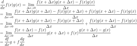 \displaystyle\frac{d}{dx}f(x)g(x)=\lim_{\Delta x\to 0}\frac{f(x+\Delta x)g(x+\Delta x)-f(x)g(x)}{\Delta x}\\=\lim_{\Delta x\to 0}\frac{f(x+\Delta x)g(x+\Delta x)-f(x)g(x+\Delta x)+f(x)g(x+\Delta x)-f(x)g(x)}{\Delta x}\\=\lim_{\Delta x\to 0}\frac{f(x+\Delta x)g(x+\Delta x)-f(x)g(x+\Delta x)}{\Delta x}+\frac{f(x)g(x+\Delta x)-f(x)g(x)}{\Delta x}\\=\lim_{\Delta x\to 0}\frac{f(x+\Delta x)-f(x)}{\Delta x}g(x+\Delta x)+f(x)\frac{g(x+\Delta x)-g(x)}{\Delta x}\\=\frac{df}{dx}g+f\frac{dg}{dx}