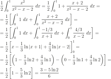 \displaystyle\frac 12\int_0^1\frac{x^2}{x^2-x-2}~dx=\frac 12\int_0^11+\frac{x+2}{x^2-x-2}~dx=\\\\=\frac 12\left[\int_0^11~dx+\int_0^1\frac{x+2}{x^2-x-2}~dx\right]=\\\\=\frac 12\left[\int_0^11~dx+\int_0^1\frac{-1/3}{x+1}~dx+\int_0^1\frac{4/3}{x-2}~dx\right]=\\\\=\frac 12\left[x-\frac 13\ln|x+1|+\frac 43\ln|x-2|\right]_0^1=\\\\=\frac 12\left[\left(1-\frac 13\ln 2+\frac 43\ln 1\right)-\left(0-\frac 13\ln 1+\frac 43\ln 2\right)\right]=\\\\=\frac 12\left[1-\frac 53\ln 2\right]=\frac{3-5\ln 2}6