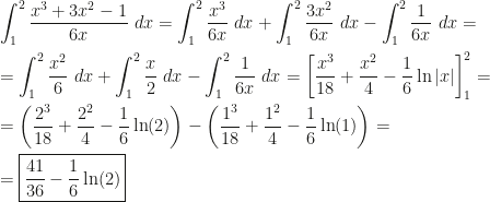 \displaystyle\int_1^2\dfrac{x^3+3x^2-1}{6x}~dx=\int_1^2\dfrac{x^3}{6x}~dx+\int_1^2\dfrac{3x^2}{6x}~dx-\int_1^2\dfrac1{6x}~dx=\\=\int_1^2\dfrac{x^2}6~dx+\int_1^2\dfrac x2~dx-\int_1^2\dfrac1{6x}~dx=\left[\dfrac{x^3}{18}+\dfrac{x^2}4-\dfrac16\ln|x|\right]_1^2=\\=\left(\dfrac{2^3}{18}+\dfrac{2^2}4-\dfrac16\ln(2)\right)-\left(\dfrac{1^3}{18}+\dfrac{1^2}4-\dfrac16\ln(1)\right)=\\=\boxed{\dfrac{41}{36}-\dfrac16\ln(2)}