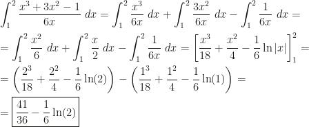 \displaystyle\int_1^2\dfrac{x^3+3x^2-1}{6x}~dx=\int_1^2\dfrac{x^3}{6x}~dx+\int_1^2\dfrac{3x^2}{6x}~dx-\int_1^2\dfrac1{6x}~dx=\\=\int_1^2\dfrac{x^2}6~dx+\int_1^2\dfrac x2~dx-\int_1^2\dfrac1{6x}~dx=\left[\dfrac{x^3}{18}+\dfrac{x^2}4-\dfrac16\ln|x|\right]_1^2=\\=\left(\dfrac{2^3}{18}+\dfrac{2^2}4-\dfrac16\ln(2)\right)-\left(\dfrac{1^3}{18}+\dfrac{1^2}4-\dfrac16\ln(1)\right)=\\=\boxed{\dfrac{41}{36}-\dfrac16\ln(2)}
