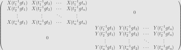 \displaystyle\left(\begin{array}{cc}\begin{array}{cccc}X(t_1^{-1}gt_1)&X(t_1^{-1}gt_2)&\cdots&X(t_1^{-1}gt_n)\\X(t_2^{-1}gt_1)&X(t_2^{-1}gt_2)&\cdots&X(t_2^{-1}gt_n)\\\vdots&\vdots&\ddots&\vdots\\X(t_n^{-1}gt_1)&X(t_n^{-1}gt_2)&\cdots&X(t_n^{-1}gt_n)\end{array}&0\\{0}&\begin{array}{cccc}Y(t_1^{-1}gt_1)&Y(t_1^{-1}gt_2)&\cdots&Y(t_1^{-1}gt_n)\\Y(t_2^{-1}gt_1)&Y(t_2^{-1}gt_2)&\cdots&Y(t_2^{-1}gt_n)\\\vdots&\vdots&\ddots&\vdots\\Y(t_n^{-1}gt_1)&Y(t_n^{-1}gt_2)&\cdots&Y(t_n^{-1}gt_n)\end{array}\end{array}\right)