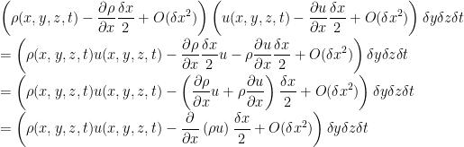 \displaystyle\left(\rho(x,y,z,t)-\frac{\partial\rho}{\partial x}\frac{\delta x}{2}+O(\delta x^{2})\right)\left(u(x,y,z,t)-\frac{\partial u}{\partial x}\frac{\delta x}{2}+O(\delta x^{2})\right)\delta y\delta z\delta t\\=\left(\rho(x,y,z,t)u(x,y,z,t)-\frac{\partial\rho}{\partial x}\frac{\delta x}{2}u-\rho\frac{\partial u}{\partial x}\frac{\delta x}{2}+O(\delta x^{2})\right)\delta y\delta z\delta t\\=\left(\rho(x,y,z,t)u(x,y,z,t)-\left(\frac{\partial\rho}{\partial x}u+\rho\frac{\partial u}{\partial x}\right)\frac{\delta x}{2}+O(\delta x^{2})\right)\delta y\delta z\delta t\\=\left(\rho(x,y,z,t)u(x,y,z,t)-\frac{\partial}{\partial x}\left(\rho u\right)\frac{\delta x}{2}+O(\delta x^{2})\right)\delta y\delta z\delta t