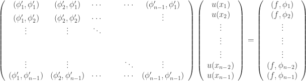 \displaystyle\left( {\begin{array}{*{20}{c}} {({\phi' _1},{\phi' _1})} & {({\phi '_2},{\phi '_1})} &\cdots& {} & {} &\cdots& {({\phi' _{n - 1}},{\phi' _1})}\\{({\phi '_1},{\phi' _2})} & {({\phi' _2},{\phi' _2})} & \cdots & {} & {} & {} & \vdots\\ \vdots&\vdots&\ddots& {} & {} & {} & {}\\{} & {} & {} & {} & {} & {} & {}\\{} & {} & {} & {} & {} & {} & {}\\ \vdots&\vdots& {} & {} & {} &\ddots&\vdots \\{({\phi '_1},{\phi' _{n - 1}})} & {({\phi' _2},{\phi' _{n - 1}})} &\cdots& {} & {} &\cdots& {({\phi' _{n - 1}},{\phi' _{n - 1}})}\\ \end{array} } \right)\left( {\begin{array}{*{20}{c}} {u({x_1})}\\{u({x_2})}\\ \vdots \\ \vdots \\ \vdots \\{u({x_{n - 2}})}\\{u({x_{n - 1}})}\\ \end{array} } \right) = \left( {\begin{array}{*{20}{c}} {(f,{\phi _1})}\\{(f,{\phi _2})}\\ \vdots \\ \vdots \\ \vdots \\{(f,{\phi _{n - 2}})}\\{(f,{\phi _{n - 1}})}\\ \end{array} } \right)
