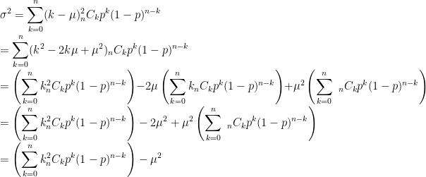 \displaystyle\sigma^{2}=\sum_{k=0}^{n}(k-\mu)^{2}_{n}C_{k}p^{k}(1-p)^{n-k}\\=\sum_{k=0}^{n}(k^{2}-2k\mu+\mu^{2})_{n}C_{k}p^{k}(1-p)^{n-k}\\=\left(\sum_{k=0}^{n}k^{2}_{n}C_{k}p^{k}(1-p)^{n-k}\right)-2\mu\left(\sum_{k=0}^{n}k_{n}C_{k}p^{k}(1-p)^{n-k}\right)+\mu^{2}\left(\sum_{k=0}^{n}\ _{n}C_{k}p^{k}(1-p)^{n-k}\right)\\=\left(\sum_{k=0}^{n}k^{2}_{n}C_{k}p^{k}(1-p)^{n-k}\right)-2\mu^{2}+\mu^{2}\left(\sum_{k=0}^{n}\ _{n}C_{k}p^{k}(1-p)^{n-k}\right)\\=\left(\sum_{k=0}^{n}k^{2}_{n}C_{k}p^{k}(1-p)^{n-k}\right)-\mu^{2}