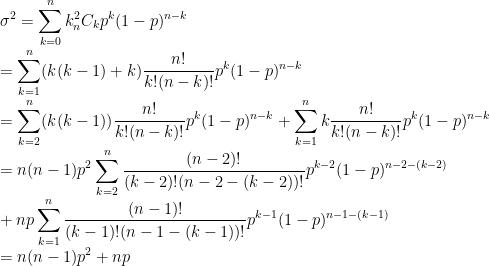 \displaystyle\sigma^{2}=\sum_{k=0}^{n}k^{2}_{n}C_{k}p^{k}(1-p)^{n-k}\\=\sum_{k=1}^{n}(k(k-1)+k)\frac{n!}{k!(n-k)!}p^{k}(1-p)^{n-k}\\=\sum_{k=2}^{n}(k(k-1))\frac{n!}{k!(n-k)!}p^{k}(1-p)^{n-k}+\sum_{k=1}^{n}k\frac{n!}{k!(n-k)!}p^{k}(1-p)^{n-k}\\=n(n-1)p^{2}\sum_{k=2}^{n}\frac{(n-2)!}{(k-2)!(n-2-(k-2))!}p^{k-2}(1-p)^{n-2-(k-2)}\\\ +np\sum_{k=1}^{n}\frac{(n-1)!}{(k-1)!(n-1-(k-1))!}p^{k-1}(1-p)^{n-1-(k-1)}\\=n(n-1)p^{2}+np