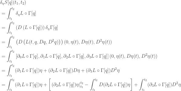 \displaystyle{ \begin{aligned}   &\delta_\eta S[q] (t_1, t_2) \  &= \int_{t_1}^{t_2} \delta_\eta L \circ \Gamma [q] \   &= \int_{t_1}^{t_2} \left( D \left( L \circ \Gamma[q] \right) \right) \delta_\eta \Gamma[q]  \   &= \int_{t_1}^{t_2} \left( D \left( L(t, q, D q, D^2 q) \right) \right) (0, \eta (t), D \eta (t), D^2 \eta (t))  \   &= \int_{t_1}^{t_2} \left[ \partial_0 L \circ \Gamma[q], \partial_1 L \circ \Gamma[q], \partial_2 L \circ \Gamma[q], \partial_3 L \circ \Gamma[q] \right] (0, \eta (t), D \eta (t), D^2 \eta (t))  \   &= \int_{t_1}^{t_2} (\partial_1 L \circ \Gamma[q]) \eta + (\partial_2 L \circ \Gamma[q]) D \eta + (\partial_3 L \circ \Gamma[q]) D^2 \eta \                        &=   \int_{t_1}^{t_2} (\partial_1 L \circ \Gamma[q]) \eta      + \left[ \left. (\partial_2 L \circ \Gamma[q]) \eta \right|_{t_1}^{t_2} - \int_{t_1}^{t_2} D(\partial_2 L \circ \Gamma[q]) \eta \right]     + \int_{t_1}^{t_2} (\partial_3 L \circ \Gamma[q]) D^2 \eta \                        \end{aligned}}