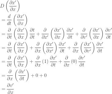 \displaystyle{ \begin{aligned}   &D \left( \frac{\partial x'}{\partial x} \right) \\   &= \frac{d}{dt} \left( \frac{\partial x'}{\partial x} \right) \\   &=     \frac{\partial}{\partial t} \left( \frac{\partial x'}{\partial x} \right) \frac{\partial t}{\partial t}  + \frac{\partial}{\partial x'} \left( \frac{\partial x'}{\partial x} \right) \frac{\partial x'}{\partial t}  + \frac{\partial}{\partial v'} \left( \frac{\partial x'}{\partial x} \right) \frac{\partial v'}{\partial t} \\   &=     \frac{\partial}{\partial t} \left( \frac{\partial x'}{\partial x} \right)   + \frac{\partial}{\partial x} \left( \frac{\partial x'}{\partial x'} \right) \frac{\partial x'}{\partial t}  + \frac{\partial}{\partial x} \left( \frac{\partial x'}{\partial v'} \right) \frac{\partial v'}{\partial t} \\   &=     \frac{\partial}{\partial t} \left( \frac{\partial x'}{\partial x} \right)   + \frac{\partial}{\partial x} \left( 1 \right) \frac{\partial x'}{\partial t}  + \frac{\partial}{\partial x} \left( 0 \right) \frac{\partial v'}{\partial t} \\   &=     \frac{\partial}{\partial x} \left( \frac{\partial x'}{\partial t} \right)   + 0  + 0 \\   &=     \frac{\partial v'}{\partial x} \\   \end{aligned}}