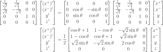 \displaystyle{ \begin{aligned}    \begin{bmatrix}        \frac{1}{\sqrt{2}}  & \frac{1}{\sqrt{2}} & 0 & 0 \\        \frac{1}{\sqrt{2}}  & -\frac{1}{\sqrt{2}} & 0 & 0 \\                         0  & 0 & 1 & 0 \\                         0  & 0 & 0 & 1 \\     \end{bmatrix}  \begin{bmatrix} (x^+)' \\ (x^-)' \\ y' \\ z' \end{bmatrix}  &=   \begin{bmatrix}       1 & 0 & 0 & 0 \\       0 & \cos \theta & -\sin \theta & 0 \\       0 & \sin \theta & \cos \theta & 0 \\       0 & 0 & 0 & 1 \\     \end{bmatrix}    \begin{bmatrix}        \frac{1}{\sqrt{2}}  & \frac{1}{\sqrt{2}} & 0 & 0 \\        \frac{1}{\sqrt{2}}  & -\frac{1}{\sqrt{2}} & 0 & 0 \\                         0  & 0 & 1 & 0 \\                         0  & 0 & 0 & 1 \\     \end{bmatrix}  \begin{bmatrix} x^+ \\ x^- \\ y \\ z \end{bmatrix} \\  \begin{bmatrix} (x^+)' \\ (x^-)' \\ y' \\ z' \end{bmatrix}  &= \frac{1}{2}  \begin{bmatrix} \cos\theta + 1 & 1 - \cos\theta & -\sqrt{2} \sin\theta & 0 \\  1 - \cos\theta & \cos\theta + 1 &  \sqrt{2} \sin\theta & 0 \\  \sqrt{2} \sin{\theta} & -\sqrt{2} \sin{\theta} & 2 \cos{\theta} & 0 \\ 0 & 0 & 0 & 2 \\ \end{bmatrix} \begin{bmatrix} x^+ \\ x^- \\ y \\ z \end{bmatrix}  \end{aligned} }