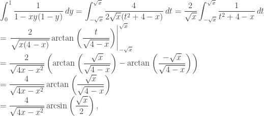 \displaystyle\int_0^1 \frac{1}{1-xy(1-y)} \, dy = \int_{-\sqrt{x}}^{\sqrt{x}} \frac{4}{2 \sqrt{x} (t^2 + 4-x)} \, dt = \frac{2}{\sqrt{x}} \int_{-\sqrt{x}}^{\sqrt{x}} \frac{1}{t^2 + 4-x} \, dt \  = \left.\frac{2}{\sqrt{x (4-x)}} \arctan \left( \frac{t}{\sqrt{4-x}} \right) \right|_{-\sqrt{x}}^{\sqrt{x}} \  = \frac{2}{\sqrt{4x-x^2}} \left( \arctan \left( \frac{\sqrt{x}}{\sqrt{4-x}} \right) - \arctan \left( \frac{-\sqrt{x}}{\sqrt{4-x}} \right) \right)\  = \frac{4}{\sqrt{4x-x^2}} \arctan \left( \frac{\sqrt{x}}{\sqrt{4-x}} \right) \  = \frac{4}{\sqrt{4x-x^2}} \arcsin \left( \frac{\sqrt{x}}{2} \right),