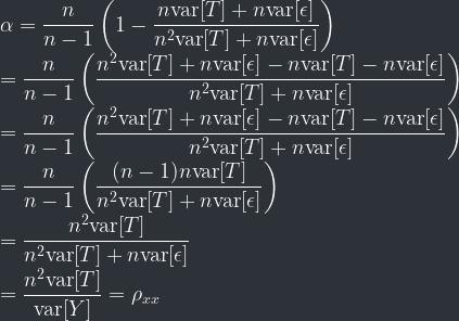 \displaystyle \alpha = \frac{n}{n-1} \left( 1 - \frac{n\mathrm{var}[T] + n\mathrm{var}[\epsilon]}{n^2\mathrm{var}[T] + n\mathrm{var}[\epsilon]} \right) \\ = \frac{n}{n-1} \left(\frac{n^2\mathrm{var}[T] + n\mathrm{var}[\epsilon] - n\mathrm{var}[T] - n\mathrm{var}[\epsilon]}{n^2\mathrm{var}[T] + n\mathrm{var}[\epsilon]} \right)\\ = \frac{n}{n-1} \left(\frac{n^2\mathrm{var}[T] + n\mathrm{var}[\epsilon] - n\mathrm{var}[T] - n\mathrm{var}[\epsilon]}{n^2\mathrm{var}[T] + n\mathrm{var}[\epsilon]} \right) \\ = \frac{n}{n-1} \left(\frac{(n-1)n\mathrm{var}[T]}{n^2\mathrm{var}[T] + n\mathrm{var}[\epsilon]} \right) \\ = \frac{n^2\mathrm{var}[T]}{n^2\mathrm{var}[T] + n\mathrm{var}[\epsilon]} \\ = \frac{n^2\mathrm{var}[T]}{\mathrm{var}[Y]} = \rho_{xx}