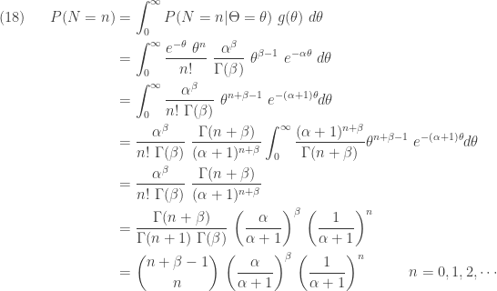 \displaystyle \begin{aligned}(18) \ \ \ \ \ P(N=n)&=\int_0^\infty P(N=n \lvert \Theta=\theta) \ g(\theta) \ d \theta \\&=\int_0^\infty \frac{e^{-\theta} \ \theta^n}{n!} \ \frac{\alpha^\beta}{\Gamma(\beta)} \ \theta^{\beta-1} \ e^{-\alpha \theta} \ d \theta \\&=\int_0^\infty \frac{\alpha^\beta}{n! \ \Gamma(\beta)} \ \theta^{n+\beta-1} \ e^{-(\alpha+1) \theta} d \theta \\&=\frac{\alpha^\beta}{n! \ \Gamma(\beta)} \ \frac{\Gamma(n+\beta)}{(\alpha+1)^{n+\beta}} \int_0^\infty \frac{(\alpha+1)^{n+\beta}}{\Gamma(n+\beta)} \theta^{n+\beta-1} \ e^{-(\alpha+1) \theta} d \theta \\&=\frac{\alpha^\beta}{n! \ \Gamma(\beta)} \ \frac{\Gamma(n+\beta)}{(\alpha+1)^{n+\beta}} \\&=\frac{\Gamma(n+\beta)}{\Gamma(n+1) \ \Gamma(\beta)} \ \biggl( \frac{\alpha}{\alpha+1}\biggr)^\beta \ \biggl(\frac{1}{\alpha+1}\biggr)^n \\&=\binom{n+\beta-1}{n} \ \biggl( \frac{\alpha}{\alpha+1}\biggr)^\beta \ \biggl(\frac{1}{\alpha+1}\biggr)^n \ \ \ \ \ \ \ \ \ n=0,1,2,\cdots \end{aligned}