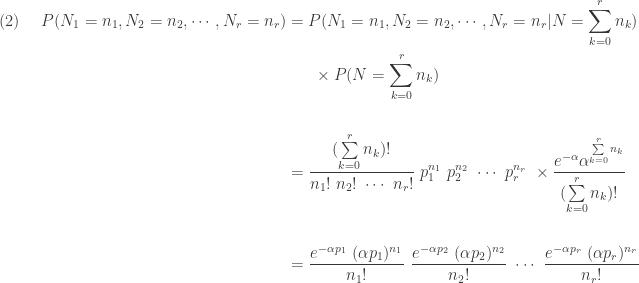 \displaystyle \begin{aligned}(2) \ \ \ \ P(N_1=n_1,N_2=n_2,\cdots,N_r=n_r)&=P(N_1=n_1,N_2=n_2,\cdots,N_r=n_r \lvert N=\sum \limits_{k=0}^r n_k) \\&\ \ \ \ \ \times P(N=\sum \limits_{k=0}^r n_k) \\&\text{ } \\&=\frac{(\sum \limits_{k=0}^r n_k)!}{n_1! \ n_2! \ \cdots \ n_r!} \ p_1^{n_1} \ p_2^{n_2} \ \cdots \ p_r^{n_r} \ \times \frac{e^{-\alpha} \alpha^{\sum \limits_{k=0}^r n_k}}{(\sum \limits_{k=0}^r n_k)!} \\&\text{ } \\&=\frac{e^{-\alpha p_1} \ (\alpha p_1)^{n_1}}{n_1!} \ \frac{e^{-\alpha p_2} \ (\alpha p_2)^{n_2}}{n_2!} \ \cdots \ \frac{e^{-\alpha p_r} \ (\alpha p_r)^{n_r}}{n_r!} \end{aligned}