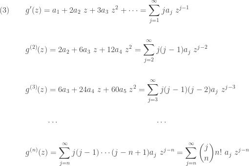 \displaystyle \begin{aligned}(3) \ \ \ \ \ \ &g'(z)=a_1+2 a_2 \ z+3 a_3 \ z^2+\cdots=\sum \limits_{j=1}^\infty j a_j \ z^{j-1} \\&\text{ } \\&g^{(2)}(z)=2 a_2+6 a_3 \ z+ 12 a_4 \ z^2=\sum \limits_{j=2}^\infty j (j-1) a_j \ z^{j-2} \\&\text{ } \\&g^{(3)}(z)=6 a_3+ 24 a_4 \ z+60 a_5 \ z^2=\sum \limits_{j=3}^\infty j (j-1)(j-2) a_j \ z^{j-3} \\&\text{ } \\&\ \ \ \ \ \ \ \ \cdots \ \ \ \ \ \ \ \ \ \ \ \ \ \ \ \ \ \ \ \ \ \ \ \ \ \ \ \ \ \ \ \ \ \ \ \ \ \cdots \\&\text{ } \\&g^{(n)}(z)=\sum \limits_{j=n}^\infty j(j-1) \cdots (j-n+1) a_j \ z^{j-n}=\sum \limits_{j=n}^\infty \binom{j}{n} n! \ a_j \ z^{j-n} \end{aligned}