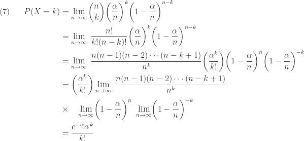 \displaystyle \begin{aligned}(7) \ \ \ \ \  P(X=k)&=\lim \limits_{n \rightarrow \infty} \binom{n}{k} \biggl(\frac{\alpha}{n}\biggr)^k \biggr(1-\frac{\alpha}{n}\biggr)^{n-k} \\&=\lim \limits_{n \rightarrow \infty} \ \frac{n!}{k! (n-k)!} \biggl(\frac{\alpha}{n}\biggr)^k \biggr(1-\frac{\alpha}{n}\biggr)^{n-k} \\&=\lim \limits_{n \rightarrow \infty} \ \frac{n(n-1)(n-2) \cdots (n-k+1)}{n^k} \biggl(\frac{\alpha^k}{k!}\biggr) \biggr(1-\frac{\alpha}{n}\biggr)^{n} \biggr(1-\frac{\alpha}{n}\biggr)^{-k} \\&=\biggl(\frac{\alpha^k}{k!}\biggr) \lim \limits_{n \rightarrow \infty} \ \frac{n(n-1)(n-2) \cdots (n-k+1)}{n^k} \\&\times \ \ \ \lim \limits_{n \rightarrow \infty} \biggr(1-\frac{\alpha}{n}\biggr)^{n} \ \lim \limits_{n \rightarrow \infty} \biggr(1-\frac{\alpha}{n}\biggr)^{-k} \\&=\frac{e^{-\alpha} \alpha^k}{k!} \end{aligned}