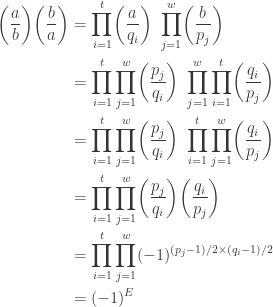 \displaystyle \begin{aligned}\biggl(\frac{a}{b}\biggr) \biggl(\frac{b}{a}\biggr)&=\prod \limits_{i=1}^t \biggl(\frac{a}{q_i}\biggr) \ \prod \limits_{j=1}^w \biggl(\frac{b}{p_j}\biggr) \\&=\prod \limits_{i=1}^t \prod \limits_{j=1}^w\biggl(\frac{p_j}{q_i}\biggr) \ \prod \limits_{j=1}^w \prod \limits_{i=1}^t \biggl(\frac{q_i}{p_j}\biggr) \\&=\prod \limits_{i=1}^t \prod \limits_{j=1}^w\biggl(\frac{p_j}{q_i}\biggr) \ \prod \limits_{i=1}^t \prod \limits_{j=1}^w \biggl(\frac{q_i}{p_j}\biggr) \\&=\prod \limits_{i=1}^t \prod \limits_{j=1}^w\biggl(\frac{p_j}{q_i}\biggr) \biggl(\frac{q_i}{p_j}\biggr) \\&=\prod \limits_{i=1}^t \prod \limits_{j=1}^w (-1)^{(p_j-1)/2 \times (q_i-1)/2} \\&=(-1)^E \end{aligned}
