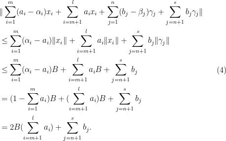 \displaystyle \begin{aligned} &\| \sum_{i=1}^m( a_i-\alpha_i)x_i + \sum_{i=m+1}^l a_i x_i + \sum _{j=1}^n (b_j-\beta_j) \gamma_j + \sum_{j=n+1}^s b_j \gamma_j \| \\ &\leq \sum_{i=1}^m( \alpha_i-a_i)\|x_i \|+ \sum_{i=m+1}^l a_i\|x_i \|+\sum_{j=n+1}^s b_j \|\gamma_j \|\\ &\leq \sum_{i=1}^m (\alpha_i -a_i) B + \sum_{i=m+1}^l a_i B + \sum_{j=n+1}^s b_j\\ &= (1-\sum_{i=1}^m a_i)B + (\sum_{i=m+1}^l a_i)B + \sum_{j=n+1}^s b_j\\ &= 2B (\sum_{i=m+1}^l a_i) +\sum_{j=n+1}^s b_j. \end{aligned} \ \ \ \ \ (4)