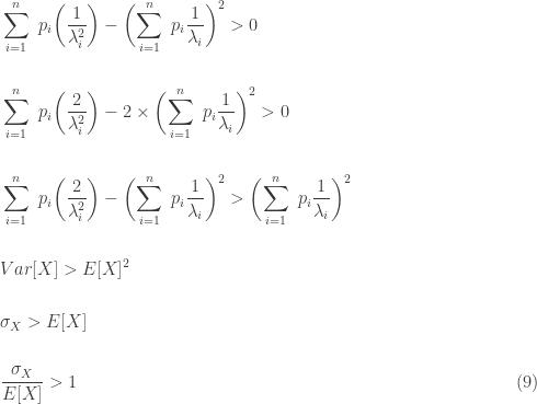 \displaystyle \begin{aligned} &\sum \limits_{i=1}^n \ p_i \biggl(\frac{1}{\lambda_i^2} \biggr)-\biggl(\sum \limits_{i=1}^n \ p_i \frac{1}{\lambda_i} \biggr)^2 > 0 \\&\text{ } \\&\sum \limits_{i=1}^n \ p_i \biggl(\frac{2}{\lambda_i^2} \biggr)-2 \times \biggl(\sum \limits_{i=1}^n \ p_i \frac{1}{\lambda_i} \biggr)^2 > 0 \\&\text{ } \\&\sum \limits_{i=1}^n \ p_i \biggl(\frac{2}{\lambda_i^2} \biggr)-\biggl(\sum \limits_{i=1}^n \ p_i \frac{1}{\lambda_i} \biggr)^2 > \biggl(\sum \limits_{i=1}^n \ p_i \frac{1}{\lambda_i} \biggr)^2 \\&\text{ } \\&Var[X] > E[X]^2 \\&\text{ } \\& \sigma_X > E[X] \\&\text{ } \\& \frac{\sigma_X}{E[X]} > 1 \ \ \ \ \ \ \ \ \ \ \ \ \ \ \ \ \ \ \ \ \ \ \ \ \ \ \ \ \ \ \ \ \ \ \ \ \ \ \ \ \ \ \ \ \ \ \ \ \ \ \ \ \ \ \ \ \ \ \ \ \ \ \ \ \ \ \ \ \ \ \ \ \ \ (9) \end{aligned}