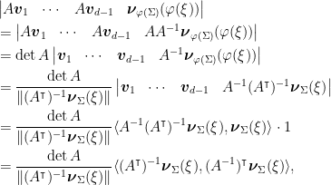 \displaystyle \begin{aligned} & \begin{vmatrix} A\boldsymbol{v}_1 & \cdots & A\boldsymbol{v}_{d-1} & \boldsymbol{\nu}_{\varphi(\Sigma)}(\varphi(\xi)) \end{vmatrix} \\ & =  \begin{vmatrix} A\boldsymbol{v}_1 & \cdots & A\boldsymbol{v}_{d-1} & A A^{-1} \boldsymbol{\nu}_{\varphi(\Sigma)}(\varphi(\xi)) \end{vmatrix} \\ & = \det A \begin{vmatrix} \boldsymbol{v}_1 & \cdots & \boldsymbol{v}_{d-1} & A^{-1}\boldsymbol{\nu}_{\varphi(\Sigma)}(\varphi(\xi)) \end{vmatrix} \\ & = \frac{\det A}{\|(A^\intercal)^{-1} \boldsymbol{\nu}_{\Sigma}(\xi)\|} \begin{vmatrix} \boldsymbol{v}_1 & \cdots & \boldsymbol{v}_{d-1} & A^{-1} (A^\intercal)^{-1}\boldsymbol{\nu}_{\Sigma}(\xi) \end{vmatrix} \\ & =  \frac{\det A}{\|(A^\intercal)^{-1} \boldsymbol{\nu}_{\Sigma}(\xi)\|} \langle A^{-1} (A^\intercal)^{-1}\boldsymbol{\nu}_{\Sigma}(\xi), \boldsymbol{\nu}_{\Sigma}(\xi)\rangle \cdot 1 \\ & =\frac{\det A}{\|(A^\intercal)^{-1} \boldsymbol{\nu}_{\Sigma}(\xi)\|} \langle (A^\intercal)^{-1}\boldsymbol{\nu}_{\Sigma}(\xi), (A^{-1})^\intercal \boldsymbol{\nu}_{\Sigma}(\xi)\rangle, \end{aligned}