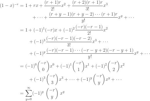 \displaystyle \begin{aligned} (1-x)^{-r}&=1+rx+\frac{(r+1)r}{2!}x^2+\frac{(r+2)(r+1)r}{3!}x^3 \\& \ \ \ \ \ \ \ \ +\cdots+\frac{(r+y-1)(r+y-2) \cdots (r+1)r}{y!}x^y +\cdots \\&=1+(-1)^1 (-r)x+(-1)^2\frac{(-r)(-r-1)}{2!}x^2 \\& \ \ \ \ \ \ +(-1)^3 \frac{(-r)(-r-1)(-r-2)}{3!}x^3 +\cdots \\& \ \ \ \ \ \ +(-1)^y \frac{(-r)(-r-1) \cdots (-r-y+2)(-r-y+1)}{y!}x^y +\cdots  \\&=(-1)^0 \binom{-r}{0}x^0 +(-1)^1 \binom{-r}{1}x^1+(-1)^2 \binom{-r}{2}x^2 \\& \ \ \ \ \ \ +(-1)^3 \binom{-r}{3}x^3+\cdots +(-1)^y \binom{-r}{y}x^y+\cdots    \\&=\sum \limits_{y=0}^\infty (-1)^y \ \binom{-r}{y} \ x^y \end{aligned}