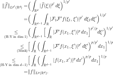\displaystyle \begin{aligned} \|\widehat{f}\|_{L^{p'}(\mathbb{R}^d)} = & \Big(\int_{\mathbb{R}^d} |\widehat{f}(\xi)|^{p'} \, d\xi\Big)^{1/{p'}} \ = & \Big(\int_{\mathbb{R}^{d-1}}\int_{\mathbb{R}} |\mathcal{F}_1 \mathcal{F}'f(\xi_1, \xi')|^{p'} \, d\xi_1 d \xi'\Big)^{1/{p'}} \ \underset{(\text{H-Y in dim } 1)}{\leq} & \Big(\int_{\mathbb{R}^{d-1}} \Big[\int_{\mathbb{R}} | \mathcal{F}'f(x_1, \xi')|^{p} \, dx_1 \Big]^{p'/p} d \xi'\Big)^{1/{p'}} \ \underset{(\text{Mink})}{\leq} & \Big[ \int_{\mathbb{R}} \Big(\int_{\mathbb{R}^{d-1}} | \mathcal{F}'f(x_1, \xi')|^{p'} \,d \xi' \Big)^{p/{p'}} dx_1 \Big]^{1/p} \ \underset{(\text{H-Y in dim } d-1)}{\leq} & \Big[ \int_{\mathbb{R}} \Big(\int_{\mathbb{R}^{d-1}} |f(x_1, x')|^{p} \,dx' \Big)^{p/p} dx_1 \Big]^{1/p} \ = & \|f\|_{L^p (\mathbb{R}^d)}. \end{aligned}