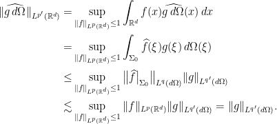 \displaystyle \begin{aligned} \  \widehat{g \, d\Omega} \ _{L^{p'}(\mathbb{R}^d)} = & \sup_{\ f\ _{L^p(\mathbb{R}^d)} \leq 1} \int_{\mathbb{R}^d} f(x) \widehat{g \, d\Omega}(x) \,dx \\ = & \sup_{\ f\ _{L^p(\mathbb{R}^d)} \leq 1} \int_{\Sigma_0} \widehat{f}(\xi) g(\xi) \, d\Omega(\xi) \\ \leq & \sup_{\ f\ _{L^p(\mathbb{R}^d)} \leq 1} \big\  \widehat{f}\big _{\Sigma_0} \big\ _{L^{q}(d\Omega)} \ g\ _{L^{q'}(d\Omega)} \\ \lesssim & \sup_{\ f\ _{L^p(\mathbb{R}^d)} \leq 1} \ f\ _{L^p(\mathbb{R}^d)} \ g\ _{L^{q'}(d\Omega)} = \ g\ _{L^{q'}(d\Omega)}. \end{aligned}