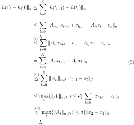 \displaystyle \begin{aligned} \|h(1) - h(0)\|_\alpha &\leq \sum_{l=0}^{K} \|h(t_{l+1}) -h(t_{l})\|_\alpha \\ & \leq \sum_{l=0}^{K} \|A_{i_{l+1}}x_{l+1} +c_{i_{l+1}} - A_{i_l}x_{l} -c_{i_l}\|_\alpha \\ &\overset{(i)}{\leq } \sum_{l=0}^{K-1} \|A_{i_{l}}x_{l+1} +c_{i_{l}} - A_{i_l}x_{l} -c_{i_l}\|_\alpha \\ & = \sum_{l=0}^{K} \|A_{i_{l}}x_{l+1} - A_{i_l}x_{l} \|_\alpha \\ &\overset{(ii)}{\leq}\sum_{l=0}^{K}\|A_{i_l}\|_{\alpha,\beta } \|x_{l+1}-x_{l}\|_\beta \\ & \leq \max_{i}\{\|A_i\|_{\alpha,\beta },i\leq d\}\sum_{l=0}^{K} \|x_{l+1}-x_{l}\|_\beta \\ & \overset{(iii)}{\leq}\max_{i}\{\|A_i\|_{\alpha,\beta },i\leq d\} \|x_2-x_1\|_\beta \\ & = L, \end{aligned} \ \ \ \ \ (5)