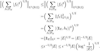 \displaystyle \begin{aligned} \Big\|\Big(\sum_{I \in \mathcal{D}_N} |f_I|^2 \Big)^{1/2} \Big\|_{L^1([0,1])} \leq & \Big\|\Big(\sum_{I \in \mathcal{D}_N} |f_I|^2 \Big)^{1/2} \Big\|_{L^2([0,1])} \\  = & \Big(\sum_{I \in \mathcal{D}_N} \|f_I\|_{L^2(I)}^2 \Big)^{1/2} \\  = & \Big(\sum_{I \in \mathcal{D}_N} |\langle \mathbf{1}_E, h_I \rangle|^2 \Big)^{1/2} \\  = & \| \mathbf{1}_E\|_{L^2} = |E|^{1/2} = |E|^{-1/2} |E| \\  \leq & \epsilon^{-1/2} |E| \leq \epsilon^{-1/2} |E| \Big(\log^{+} \frac{1}{|E|} \Big)^{1/2}. \end{aligned}
