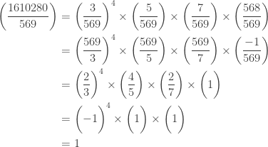\displaystyle \begin{aligned} \biggl(\frac{1610280}{569}\biggr)&=\biggl(\frac{3}{569}\biggr)^4 \times \biggl(\frac{5}{569}\biggr) \times \biggl(\frac{7}{569}\biggr) \times \biggl(\frac{568}{569}\biggr) \\&= \biggl(\frac{569}{3}\biggr)^4 \times \biggl(\frac{569}{5}\biggr) \times \biggl(\frac{569}{7}\biggr) \times \biggl(\frac{-1}{569}\biggr) \\&= \biggl(\frac{2}{3}\biggr)^4 \times \biggl(\frac{4}{5}\biggr) \times \biggl(\frac{2}{7}\biggr) \times \biggl(1\biggr) \\&= \biggl(-1\biggr)^4 \times \biggl(1\biggr) \times \biggl(1\biggr) \\&=1 \end{aligned}