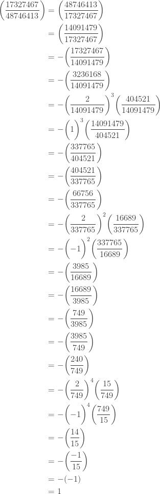 \displaystyle \begin{aligned} \biggl(\frac{17327467}{48746413}\biggr) &=\biggl(\frac{48746413}{17327467}\biggr)  \\&=\biggl(\frac{14091479}{17327467}\biggr) \\&=-\biggl(\frac{17327467}{14091479}\biggr) \\&=-\biggl(\frac{3236168}{14091479}\biggr) \\&=-\biggl(\frac{2}{14091479}\biggr)^3 \biggl(\frac{404521}{14091479}\biggr) \\&=-\biggl(1\biggr)^3 \biggl(\frac{14091479}{404521}\biggr) \\&=- \biggl(\frac{337765}{404521}\biggr) \\&=- \biggl(\frac{404521}{337765}\biggr) \\&=- \biggl(\frac{66756}{337765}\biggr) \\&=- \biggl(\frac{2}{337765}\biggr)^2 \biggl(\frac{16689}{337765}\biggr) \\&=- \biggl(-1\biggr)^2 \biggl(\frac{337765}{16689}\biggr) \\&=-\biggl(\frac{3985}{16689}\biggr) \\&=-\biggl(\frac{16689}{3985}\biggr) \\&=-\biggl(\frac{749}{3985}\biggr) \\&=-\biggl(\frac{3985}{749}\biggr) \\&=-\biggl(\frac{240}{749}\biggr) \\&=-\biggl(\frac{2}{749}\biggr)^4 \biggl(\frac{15}{749}\biggr) \\&=-\biggl(-1\biggr)^4 \biggl(\frac{749}{15}\biggr) \\&=-\biggl(\frac{14}{15}\biggr) \\&=-\biggl(\frac{-1}{15}\biggr)\\&=-(-1)\\&=1 \end{aligned}