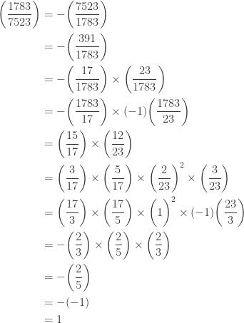 \displaystyle \begin{aligned} \biggl(\frac{1783}{7523}\biggr)&=-\biggl(\frac{7523}{1783}\biggr) \\&=-\biggl(\frac{391}{1783}\biggr) \\&=-\biggl(\frac{17}{1783}\biggr) \times \biggl(\frac{23}{1783}\biggr) \\&=-\biggl(\frac{1783}{17}\biggr) \times (-1) \biggl(\frac{1783}{23}\biggr) \\&=\biggl(\frac{15}{17}\biggr) \times \biggl(\frac{12}{23}\biggr) \\&=\biggl(\frac{3}{17}\biggr) \times \biggl(\frac{5}{17}\biggr) \times \biggl(\frac{2}{23}\biggr)^2 \times \biggl(\frac{3}{23}\biggr) \\&=\biggl(\frac{17}{3}\biggr) \times \biggl(\frac{17}{5}\biggr) \times \biggl(1\biggr)^2 \times (-1)\biggl(\frac{23}{3}\biggr) \\&=-\biggl(\frac{2}{3}\biggr) \times \biggl(\frac{2}{5}\biggr) \times  \biggl(\frac{2}{3}\biggr) \\&=-\biggl(\frac{2}{5}\biggr) \\&=-(-1) \\&=1 \end{aligned}