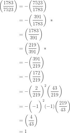\displaystyle \begin{aligned} \biggl(\frac{1783}{7523}\biggr)&=-\biggl(\frac{7523}{1783}\biggr) \\&=-\biggl(\frac{391}{1783}\biggr) \ \ *\\&=\biggl(\frac{1783}{391}\biggr) \\&=\biggl(\frac{219}{391}\biggr) \ \ *\\&=-\biggl(\frac{391}{219}\biggr) \\&=-\biggl(\frac{172}{219}\biggr) \\&=-\biggl(\frac{2}{219}\biggr)^2 \biggl(\frac{43}{219}\biggr) \\&=-\biggl(-1\biggr)^2 (-1) \biggl(\frac{219}{43}\biggr) \\&=\biggl(\frac{4}{43}\biggr) \\&=1 \end{aligned}