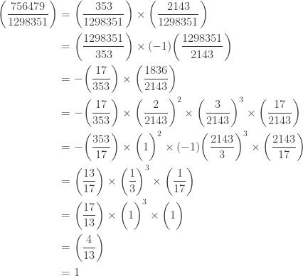 \displaystyle \begin{aligned} \biggl(\frac{756479}{1298351}\biggr)&=\biggl(\frac{353}{1298351}\biggr) \times \biggl(\frac{2143}{1298351}\biggr) \\&=\biggl(\frac{1298351}{353}\biggr) \times (-1)\biggl(\frac{1298351}{2143}\biggr) \\&=-\biggl(\frac{17}{353}\biggr) \times \biggl(\frac{1836}{2143}\biggr) \\&=-\biggl(\frac{17}{353}\biggr) \times \biggl(\frac{2}{2143}\biggr)^2 \times \biggl(\frac{3}{2143}\biggr)^3 \times \biggl(\frac{17}{2143}\biggr)  \\&=-\biggl(\frac{353}{17}\biggr) \times \biggl(1\biggr)^2 \times (-1) \biggl(\frac{2143}{3}\biggr)^3 \times \biggl(\frac{2143}{17}\biggr) \\&=\biggl(\frac{13}{17}\biggr) \times  \biggl(\frac{1}{3}\biggr)^3 \times \biggl(\frac{1}{17}\biggr) \\&=\biggl(\frac{17}{13}\biggr) \times  \biggl(1\biggr)^3 \times \biggl(1\biggr) \\&=\biggl(\frac{4}{13}\biggr) \\&=1 \end{aligned}