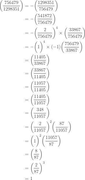\displaystyle \begin{aligned} \biggl(\frac{756479}{1298351}\biggr)&=-\biggl(\frac{1298351}{756479}\biggr) \\&=-\biggl(\frac{541872}{756479}\biggr) \\&=-\biggl(\frac{2}{756479}\biggr)^4 \times \biggl(\frac{33867}{756479}\biggr) \\&=-\biggl(1\biggr)^4 \times (-1) \biggl(\frac{756479}{33867}\biggr)  \\&=\biggl(\frac{11405}{33867}\biggr) \\&=\biggl(\frac{33867}{11405}\biggr) \\&=\biggl(\frac{11057}{11405}\biggr) \\&=\biggl(\frac{11405}{11057}\biggr) \\&=\biggl(\frac{348}{11057}\biggr) \\&=\biggl(\frac{2}{11057}\biggr)^2 \biggl(\frac{87}{11057} \biggr) \\&=\biggl(1\biggr)^2  \biggl(\frac{11057}{87} \biggr) \\&=\biggl(\frac{8}{87}\biggr) \\&=\biggl(\frac{2}{87} \biggr)^3 \\&=1 \end{aligned}