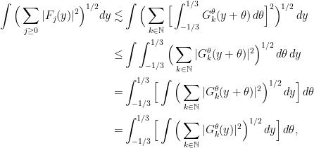 \displaystyle \begin{aligned} \int \Big(\sum_{j \geq 0} |F_j (y)|^2 \Big)^{1/2} dy \lesssim & \int \Big( \sum_{k \in \mathbb{N}} \Big[\int_{-1/3}^{1/3} G_{k}^{\theta}(y + \theta) \,d\theta \Big]^2 \Big)^{1/2} \,dy \\ \leq & \int \int_{-1/3}^{1/3} \Big( \sum_{k \in \mathbb{N}} |G_{k}^{\theta}(y + \theta)|^2 \Big)^{1/2} \,d\theta\, dy \\ = & \int_{-1/3}^{1/3} \Big[ \int  \Big( \sum_{k \in \mathbb{N}} |G_{k}^{\theta}(y + \theta)|^2 \Big)^{1/2}\, dy \Big] \,d\theta \\ = & \int_{-1/3}^{1/3} \Big[ \int  \Big( \sum_{k \in \mathbb{N}} |G_{k}^{\theta}(y)|^2 \Big)^{1/2}\, dy \Big] \,d\theta, \end{aligned}