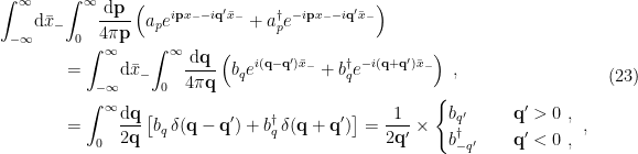 \displaystyle \begin{aligned} \int_{-\infty}^{\infty}\!\mathrm{d}\bar x_-\!&\int_0^\infty\!\frac{\mathrm{d}\mathbf{p}}{4\pi\mathbf{p}}\left( a_pe^{i\mathbf{p} x_--i\mathbf{q}'\bar x_-}+a_p^\dagger e^{-i\mathbf{p} x_--i\mathbf{q}'\bar x_-}\right)\\ &=\int_{-\infty}^\infty\!\mathrm{d}\bar x_-\!\int_0^\infty\!\frac{\mathrm{d}\mathbf{q}}{4\pi\mathbf{q}}\left( b_qe^{i(\mathbf{q}-\mathbf{q}')\bar x_-}+b_q^\dagger e^{-i(\mathbf{q}+\mathbf{q}') \bar x_-}\right)~,\\ &=\int_0^\infty\!\frac{\mathrm{d}\mathbf{q}}{2\mathbf{q}}\left[ b_q\,\delta(\mathbf{q}-\mathbf{q}')+b_q^\dagger\,\delta(\mathbf{q}+\mathbf{q}')\right] =\frac{1}{2\mathbf{q}'}\times\begin{cases} b_{q'}\quad&\mathbf{q}'>0~,\\ b_{-q'}^\dagger\quad&\mathbf{q}'<0~, \end{cases}~, \end{aligned} \ \ \ \ \ (23)