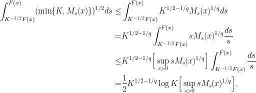 \displaystyle \begin{aligned} \int_{K^{-1/2}F(x)}^{F(x)} (\min\{K, M_s(x)\})^{1/2} ds \leq & \int_{K^{-1/2}F(x)}^{F(x)} K^{1/2 - 1/q} M_s(x)^{1/q} ds \\ = & K^{1/2 - 1/q} \int_{K^{-1/2}F(x)}^{F(x)} s M_s(x)^{1/q} \frac{ds}{s} \\ \leq  & K^{1/2 - 1/q} \Big[\sup_{s>0} s M_s(x)^{1/q} \Big]\int_{K^{-1/2}F(x)}^{F(x)} \frac{ds}{s} \\ = & \frac{1}{2} K^{1/2 - 1/q} \log K \Big[\sup_{s>0} s M_s(x)^{1/q} \Big]. \end{aligned}