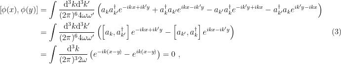 \displaystyle \begin{aligned} \left[\phi(x),\phi(y)\right]&=\int\frac{\mathrm{d}^3k\mathrm{d}^3k'}{(2\pi)^64\omega\omega'} \left( a_ka_{k'}^\dagger e^{-ikx+ik'y}+a_k^\dagger a_{k'} e^{ikx-ik'y} -a_{k'}a_{k}^\dagger e^{-ik'y+ikx}-a_{k'}^\dagger a_{k} e^{ik'y-ikx}\right)\\ &=\int\frac{\mathrm{d}^3k\mathrm{d}^3k'}{(2\pi)^64\omega\omega'}\left(\left[a_k,a_{k'}^\dagger\right]e^{-ikx+ik'y}-\left[a_{k'},a_k^\dagger\right]e^{ikx-ik'y}\right)\\ &=\int\frac{\mathrm{d}^3k}{(2\pi)^32\omega}\left( e^{-ik(x-y)}-e^{ik(x-y)}\right)=0~, \end{aligned} \ \ \ \ \ (3)