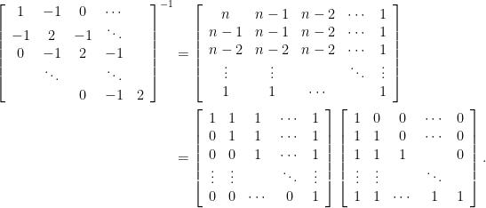 \displaystyle \begin{aligned} \left[ \begin{array}{ccccc} 1 & -1 & 0 & \cdots & \\ -1 & 2 & -1 & \ddots & \\ 0 & -1 & 2 & -1 & \\ & \ddots & & \ddots & \\ & & 0 & -1 & 2 \end{array} \right]^{-1}  &= \left[ \begin{array}{ccccc} n & n-1 & n-2 & \cdots & 1 \\ n-1 & n-1 & n-2 & \cdots & 1 \\ n-2 & n-2 & n-2 & \cdots & 1\\ \vdots & \vdots & & \ddots & \vdots \\ 1 & 1 & \cdots & & 1 \end{array} \right]\\ &= \left[ \begin{array}{ccccc} 1 & 1 & 1 & \cdots & 1 \\ 0 & 1 & 1 & \cdots & 1 \\ 0 & 0 & 1 & \cdots & 1\\ \vdots & \vdots & & \ddots & \vdots \\ 0 & 0 & \cdots & 0 & 1 \end{array} \right] \left[ \begin{array}{ccccc} 1 & 0 & 0 & \cdots & 0 \\ 1 & 1 & 0 & \cdots & 0 \\ 1 & 1 & 1 & & 0\\ \vdots & \vdots & & \ddots & \\ 1 & 1 & \cdots & 1 & 1 \end{array} \right].\end{aligned}
