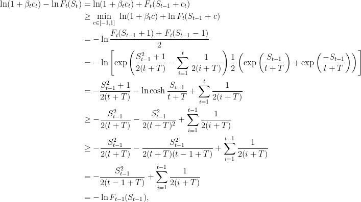 \displaystyle \begin{aligned} \ln (1+\beta_t c_t) - \ln F_t(S_t) &= \ln (1+\beta_t c_t) + F_t(S_{t-1}+c_t) \\ &\geq \min_{ c \in [-1,1]} \ \ln (1+\beta_t c) + \ln F_t(S_{t-1}+c) \\ &= -\ln \frac{F_{t}(S_{t-1}+1)+F_{t}(S_{t-1}-1)}{2} \\ &=- \ln \left[\exp\left(\frac{S_{t-1}^2+1}{2(t+T)} - \sum_{i=1}^t \frac{1}{2(i+T)}\right) \frac{1}{2}\left(\exp\left(\frac{S_{t-1}}{t+T}\right) + \exp\left(\frac{-S_{t-1}}{t+T}\right) \right) \right] \\ &= -\frac{S_{t-1}^2+1}{2(t+T)} - \ln \cosh\frac{S_{t-1}}{t+T} + \sum_{i=1}^t \frac{1}{2(i+T)} \\ &\geq -\frac{S_{t-1}^2}{2(t+T)} - \frac{S_{t-1}^2}{2(t+T)^2} + \sum_{i=1}^{t-1} \frac{1}{2(i+T)} \\ &\geq -\frac{S_{t-1}^2}{2(t+T)} - \frac{S_{t-1}^2}{2(t+T)(t-1+T)} + \sum_{i=1}^{t-1} \frac{1}{2(i+T)} \\ &= -\frac{S_{t-1}^2}{2(t-1+T)}+ \sum_{i=1}^{t-1} \frac{1}{2(i+T)} \\ &= -\ln F_{t-1}(S_{t-1}), \end{aligned}