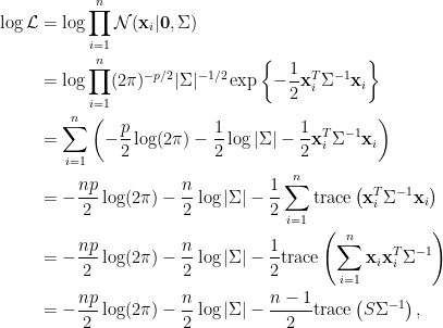 \displaystyle \begin{aligned} \log\mathcal{L}&=\log\prod_{i=1}^n\mathcal{N}(\mathbf{x}_i|\mathbf{0},\Sigma)\ &=\log\prod_{i=1}^n(2\pi)^{-p/2}|\Sigma|^{-1/2}\exp\left\{-\frac{1}{2}\mathbf{x}_i^T\Sigma^{-1}\mathbf{x}_i\right\}\ &=\sum_{i=1}^n\left(-\frac{p}{2}\log(2\pi)-\frac{1}{2}\log\vert \Sigma \vert-\frac{1}{2}\mathbf{x}_i^T\Sigma^{-1}\mathbf{x}_i\right)\ &=-\frac{np}{2}\log(2\pi)-\frac{n}{2} \log\vert \Sigma\vert-\frac{1}{2}\sum_{i=1}^n\hbox{trace}\left(\mathbf{x}_i^T\Sigma^{-1}\mathbf{x}_i\right)\ &=-\frac{np}{2}\log(2\pi)-\frac{n}{2} \log\vert \Sigma\vert-\frac{1}{2}\hbox{trace}\left(\sum_{i=1}^n\mathbf{x}_i\mathbf{x}_i^T\Sigma^{-1}\right)\ &=-\frac{np}{2}\log(2\pi)-\frac{n}{2} \log\vert \Sigma\vert-\frac{n-1}{2}\hbox{trace}\left(S\Sigma^{-1}\right),\end{aligned}
