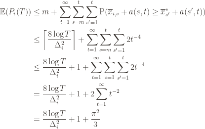 \displaystyle \begin{aligned} \mathbb{E}(P_i(T)) & \leq m + \sum_{t=1}^\infty \sum_{s=m}^t \sum_{s' = 1}^t \textup{P}(\overline{x}_{i,s} + a(s, t) \geq \overline{x}^*_{s'} + a(s', t)) \\ & \leq \left \lceil \frac{8 \log T}{\Delta_i^2} \right \rceil + \sum_{t=1}^\infty \sum_{s=m}^t \sum_{s' = 1}^t 2t^{-4} \\ & \leq \frac{8 \log T}{\Delta_i^2} + 1 + \sum_{t=1}^\infty \sum_{s=1}^t \sum_{s' = 1}^t 2t^{-4} \\ & = \frac{8 \log T}{\Delta_i^2} + 1 + 2 \sum_{t=1}^\infty t^{-2} \\ & = \frac{8 \log T}{\Delta_i^2} + 1 + \frac{\pi^2}{3} \\ \end{aligned}