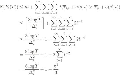 \displaystyle \begin{aligned} \mathbb{E}(P_i(T)) & \leq m + \sum_{t=1}^\infty \sum_{s=m}^t \sum_{s' = 1}^t \textup{P}(\overline{x}_{i,s} + a(s, t) \geq \overline{x}^*_{s'} + a(s', t)) \\ & \leq \left \lceil \frac{8 \log T}{\Delta_i^2} \right \rceil + \sum_{t=1}^\infty \sum_{s=m}^t \sum_{s' = 1}^t 2t^{-4} \\ & \leq \frac{8 \log T}{\Delta_i^2} + 1 + \sum_{t=1}^\infty \sum_{s=1}^t \sum_{s' = 1}^t 2t^{-4} \\ & = \frac{8 \log T}{\Delta_i^2} + 1 + 2 \sum_{t=1}^\infty t^{-2} \\ & = \frac{8 \log T}{\Delta_i^2} + 1 + \frac{\pi^2}{3} \\ \end{aligned}